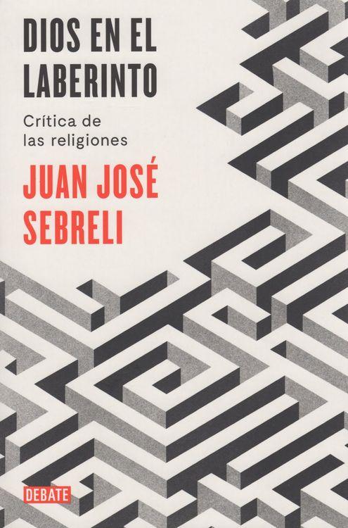 'Dios en el laberinto. Crítica de las religiones' de Juan José Sebreli